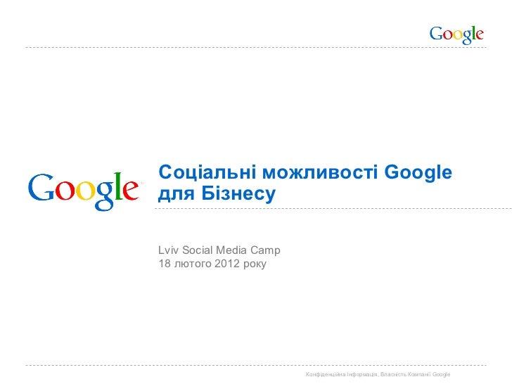 Соціальні можливості Googleдля БізнесуLviv Social Media Camp18 лютого 2012 року                         Конфіденційна Інфо...