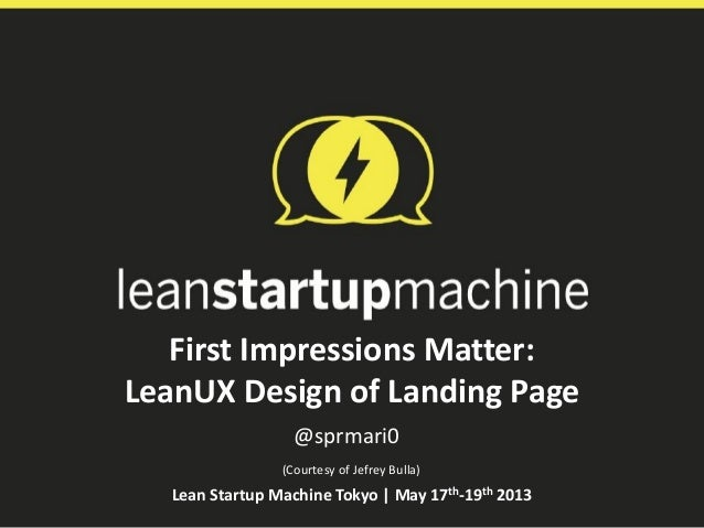 First Impressions Matter:LeanUX Design of Landing Page@sprmari0Lean Startup Machine Tokyo | May 17th-19th 2013(Courtesy of...