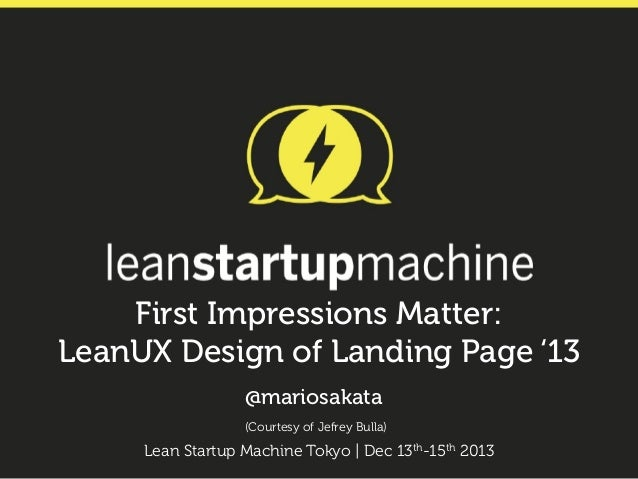 First Impressions Matter: LeanUX Design of Landing Page '13 @mariosakata (Courtesy of Jefrey Bulla)  Lean Startup Machine ...