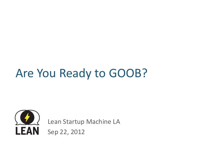 Are	  You	  Ready	  to	  GOOB?	           Lean	  Startup	  Machine	  LA	           Sep	  22,	  2012