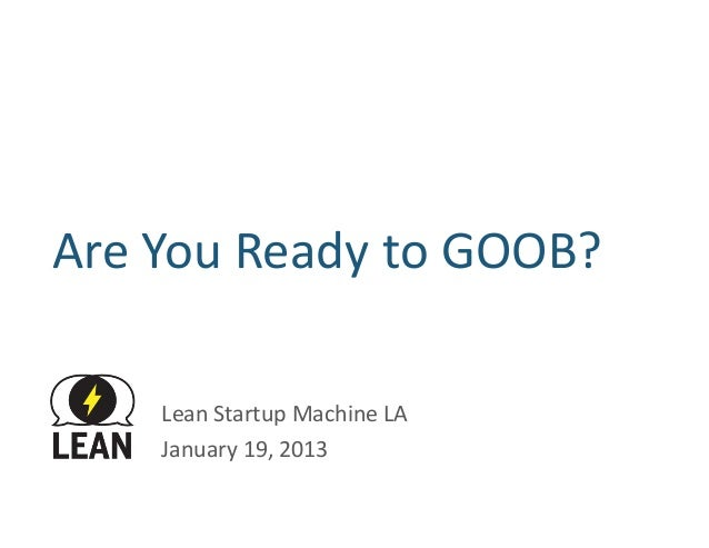 Are	  You	  Ready	  to	  GOOB?	         Lean	  Startup	  Machine	  LA	         January	  19,	  2013