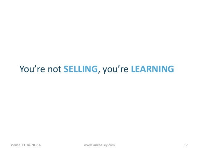 You're not SELLING, you're LEARNING License: CC BY-‐NC-‐SA      www.lanehalley.com    17