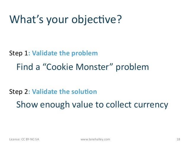 "What's	  your	  objecMve?	  Step	  1:	  Validate	  the	  problem	        	  Find	  a	  ""Cookie	  Monster""	  problem	  Step..."
