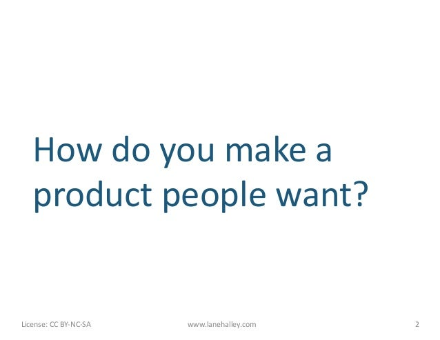 How do you make a        product people want? License: CC BY-‐NC-‐SA      www.lanehalley.com...