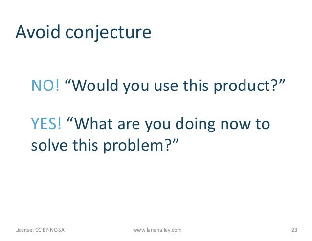 "Avoid	  conjecture	              NO!	  ""Would	  you	  use	  this	  product?""	              YES!	  ""What	  are	  you	  doin..."