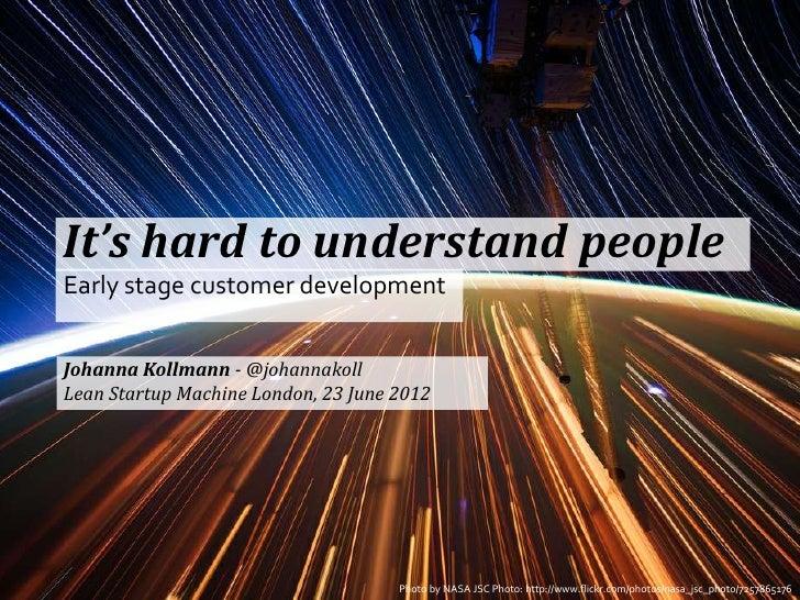 It's hard to understand peopleEarly stage customer developmentJohanna Kollmann - @johannakollLean Startup Machine London, ...
