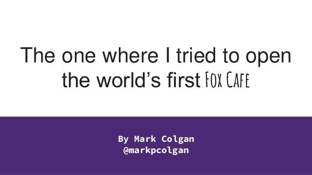 The one where I tried to open the world's first Fox Cafe By Mark Colgan @markpcolgan