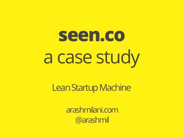 LeanStartupMachine arashmilani.com @arashmil seen.co a case study