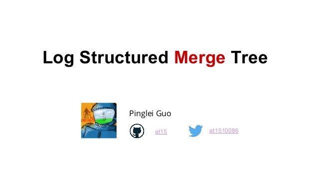 Log Structured Merge Tree Pinglei Guo at15 at1510086