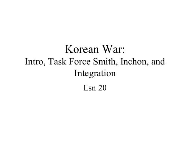 Korean War:Intro, Task Force Smith, Inchon, and             Integration               Lsn 20