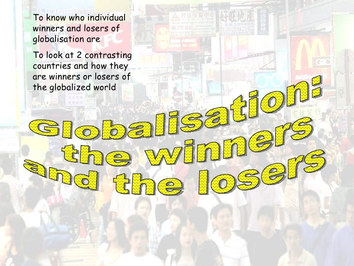 Globalisation: the winners  and the losers To know who individual winners and losers of globalisation are To look at 2 con...