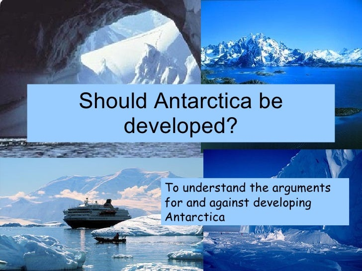 Should Antarctica be developed? To understand the arguments for and against developing Antarctica