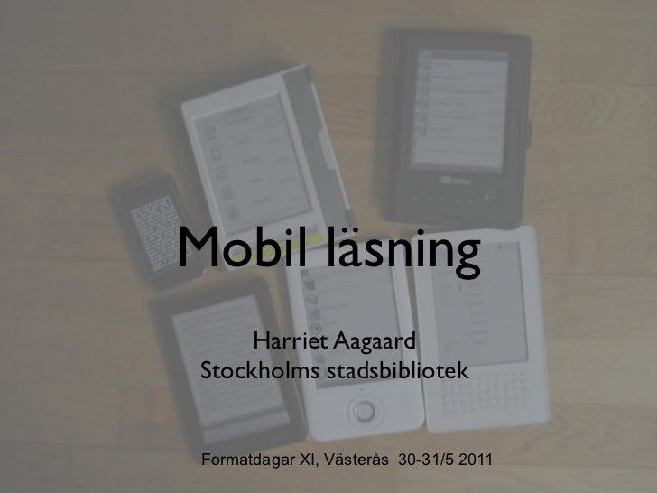Mobil läsning      Harriet Aagaard Stockholms stadsbibliotek Formatdagar XI, Västerås 30-31/5 2011