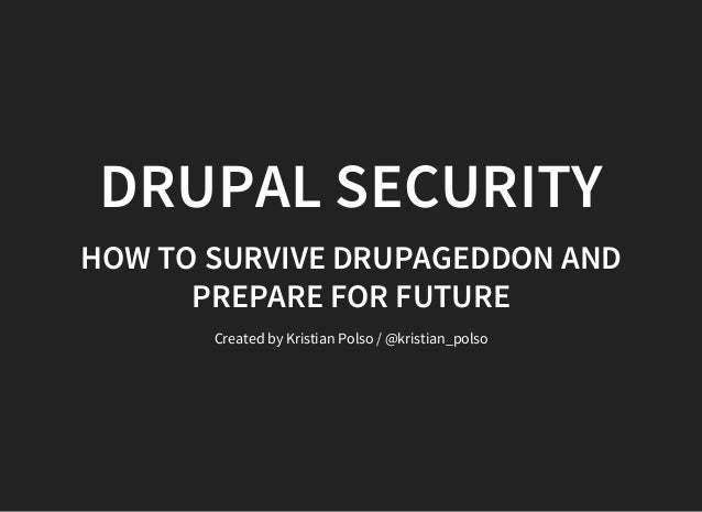 DRUPAL SECURITY HOW TO SURVIVE DRUPAGEDDON AND PREPARE FOR FUTURE Created by Kristian Polso / @kristian_polso