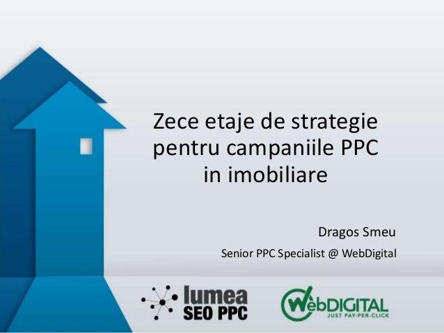 Zece etaje de strategie pentru campaniile PPC in imobiliare Dragos Smeu Senior PPC Specialist @ WebDigital