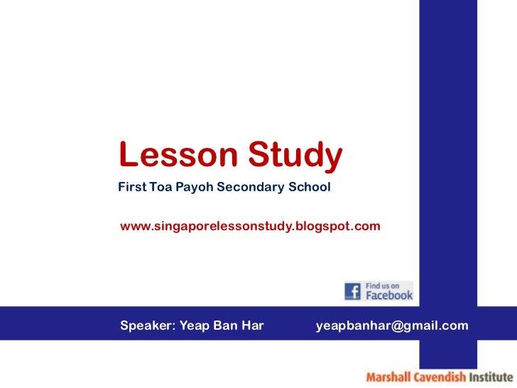Lesson StudyFirst Toa Payoh Secondary Schoolwww.singaporelessonstudy.blogspot.comSpeaker: Yeap Ban Har        yeapbanhar@g...