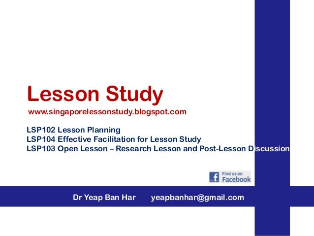 Lesson Study www.singaporelessonstudy.blogspot.com LSP102 Lesson Planning LSP104 Effective Facilitation for Lesson Study L...