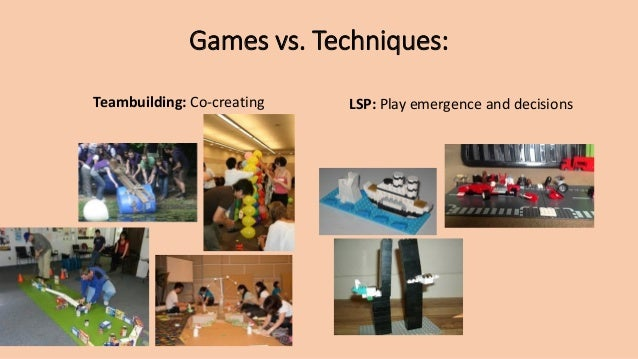 Games vs. Techniques: Teambuilding: Co-creating LSP: Play emergence and decisions