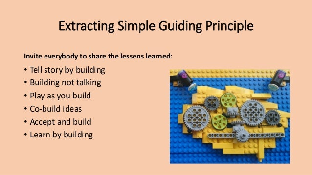 Extracting Simple Guiding Principle Invite everybody to share the lessens learned: • Tell story by building • Building not...