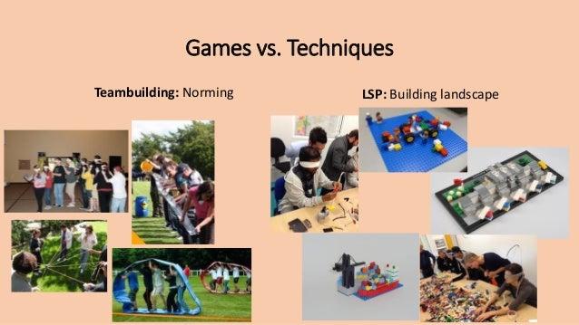 Games vs. Techniques Teambuilding: Norming LSP: Building landscape