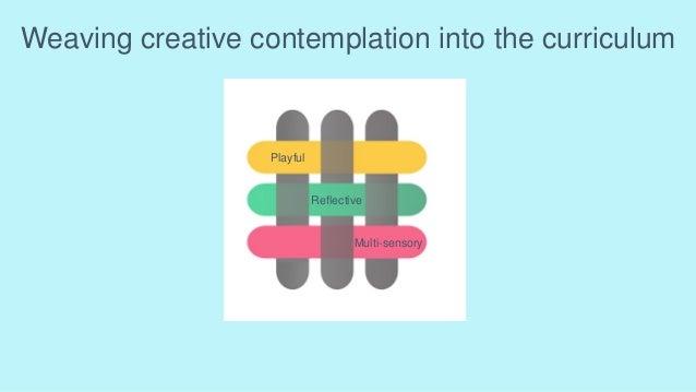 Weaving creative contemplation into the curriculum Playful Reflective Multi-sensory