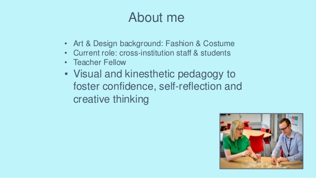 About me • Art & Design background: Fashion & Costume • Current role: cross-institution staff & students • Teacher Fellow ...