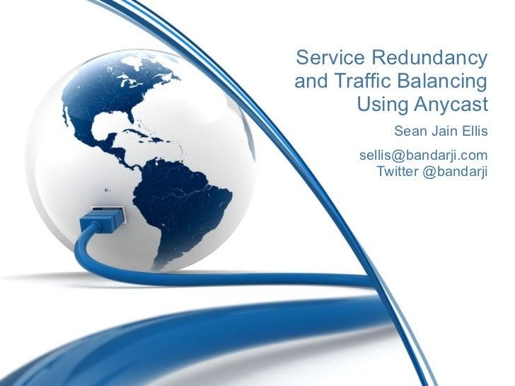 Service Redundancy and Traffic Balancing Using Anycast Sean Jain Ellis [email_address] Twitter @bandarji