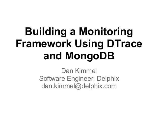 Building a MonitoringFramework Using DTraceand MongoDBDan KimmelSoftware Engineer, Delphixdan.kimmel@delphix.com