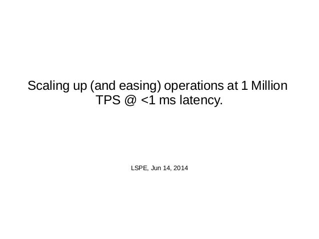 Scaling up (and easing) operations at 1 Million TPS @ <1 ms latency. LSPE, Jun 14, 2014