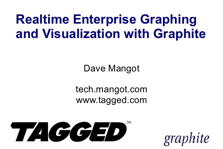Realtime Enterprise Graphing and Visualization with Graphite Dave Mangot tech.mangot.com www.tagged.com