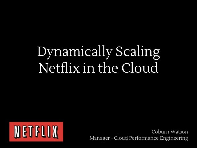 Dynamically ScalingNetflix in the Cloud                                Coburn Watson        Manager - Cloud Performance En...