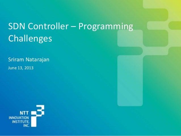Sriram NatarajanSDN Controller – ProgrammingChallengesJune 13, 2013