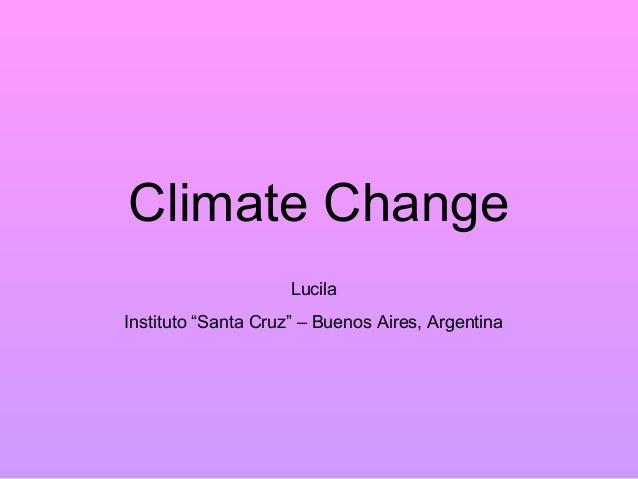 """Climate Change                     LucilaInstituto """"Santa Cruz"""" – Buenos Aires, Argentina"""