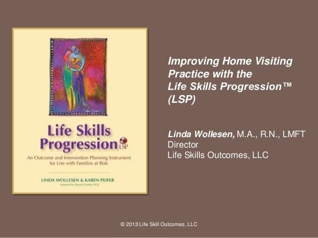 Improving Home Visiting Practice with the Life Skills Progression™ (LSP) Linda Wollesen, M.A., R.N., LMFT Director Life Sk...