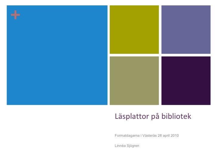 Läsplattor på bibliotek <ul><li>Formatdagarna i Västerås 28 april 2010 </li></ul><ul><li>Linnéa Sjögren </li></ul>+