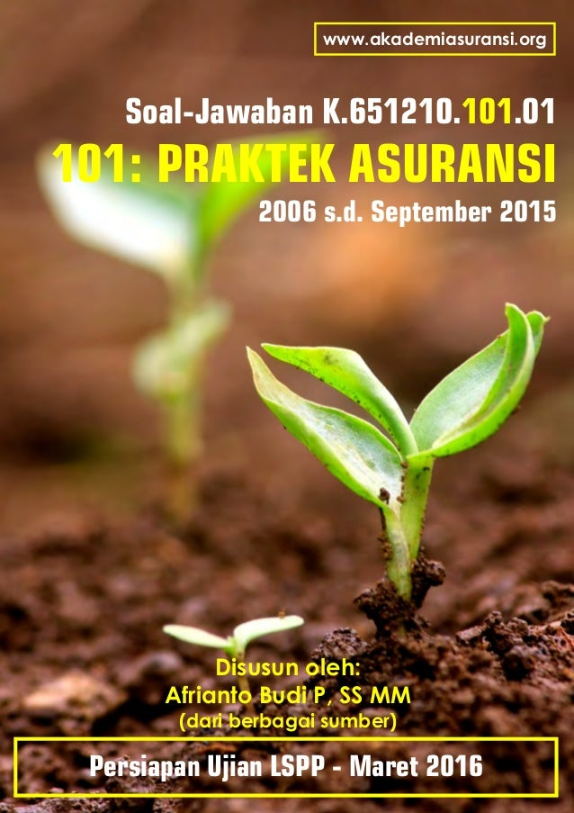 Soal-Jawaban K.651210. .01101 101: PRAKTEK ASURANSI 2006 s.d. September 2015 Disusun oleh: Afrianto Budi P, SS MM (dari be...