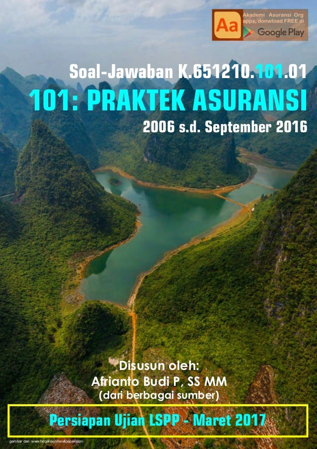 Soal-Jawaban K.651210. .01101 101: PRAKTEK ASURANSI 2006 s.d. September 2016 Disusun oleh: Afrianto Budi P, SS MM (dari be...