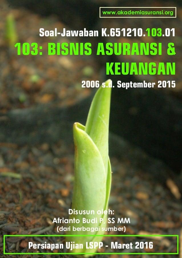 Soal-Jawaban K.651210. .01103 103: BISNIS ASURANSI & KEUANGAN 2006 s.d. September 2015 Disusun oleh: Afrianto Budi P, SS M...