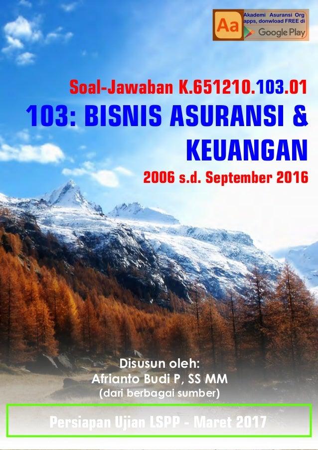 Soal-Jawaban K.651210. .01103 103: BISNIS ASURANSI & KEUANGAN 2006 s.d. September 2016 Disusun oleh: Afrianto Budi P, SS M...