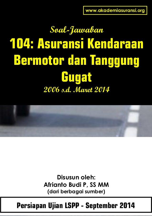 Soal-Jawaban 104: Asuransi Kendaraan Bermotor dan Tanggung Gugat 2006 s.d. Maret 2014 Disusun oleh: Afrianto Budi P, SS MM...