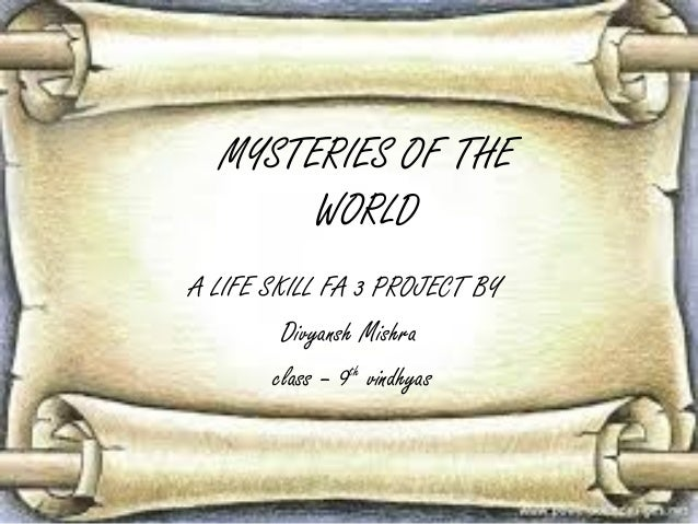 MYSTERIES OF THE WORLD A LIFE SKILL FA 3 PROJECT BY Divyansh Mishra class – 9th vindhyas