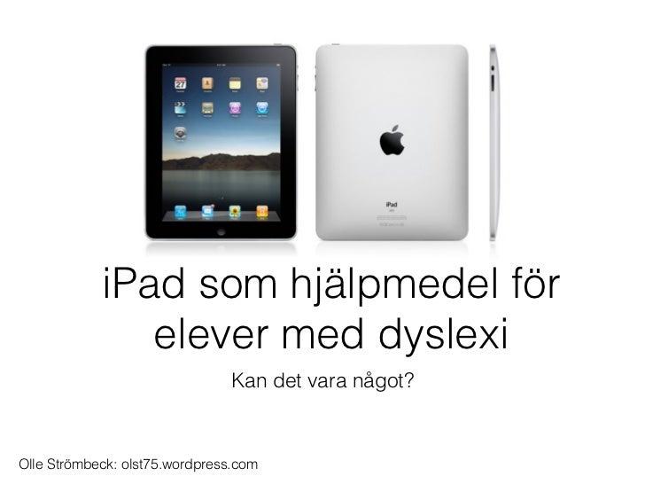 iPad som hjälpmedel för               elever med dyslexi                               Kan det vara något?Olle Strömbeck: ...