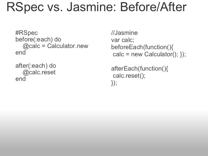 RSpec vs. Jasmine: Before/After #RSpec before(:each) do     @calc = Calculator.new end  after(:each) do    ...