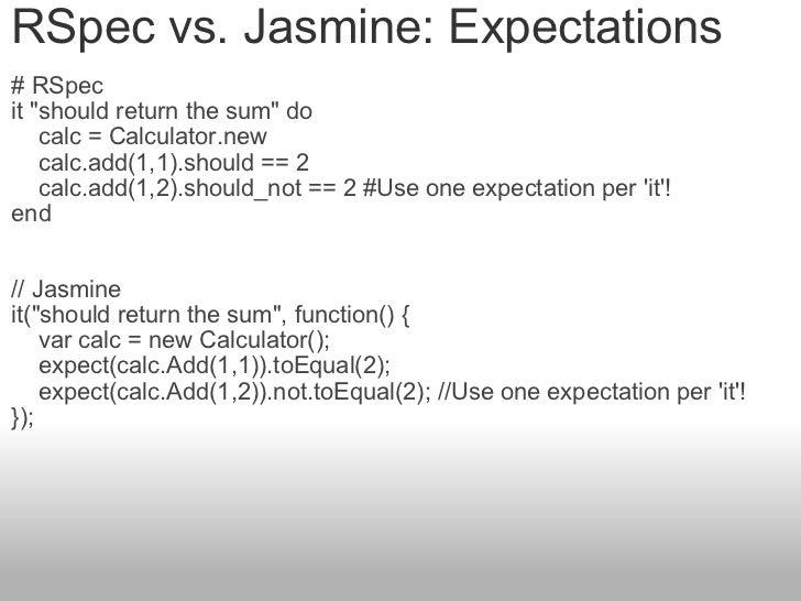 "RSpec vs. Jasmine: Expectations # RSpec it ""should return the sum"" do   calc = Calculator.new    calc.a..."