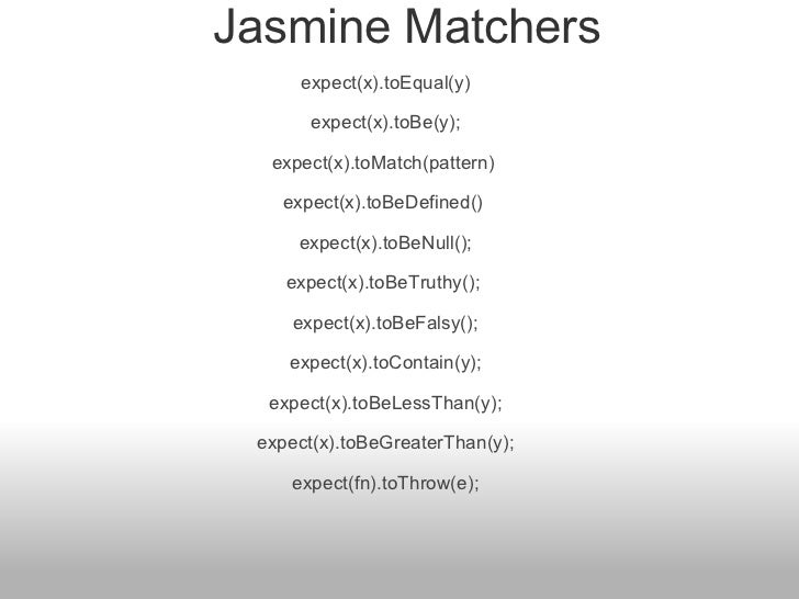 Jasmine Matchers expect(x).toEqual(y)  expect(x).toBe(y);  expect(x).toMatch(pattern)  expect(x).toBeDefined()  expect(x...