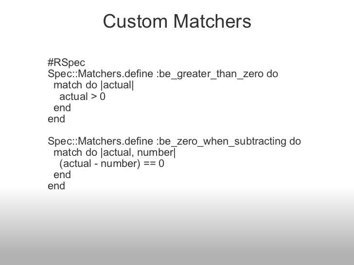 Custom Matchers <ul><li>#RSpec </li></ul><ul><li>Spec::Matchers.define :be_greater_than_zero do </li></ul><ul><li>  match...