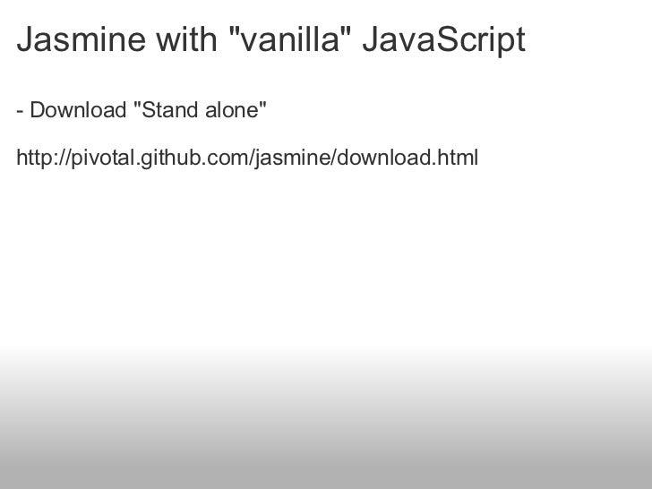 Jasmine with &quot;vanilla&quot; JavaScript <ul><li>- Download &quot;Stand alone&quot; </li></ul><ul><li> </li></ul><ul>...
