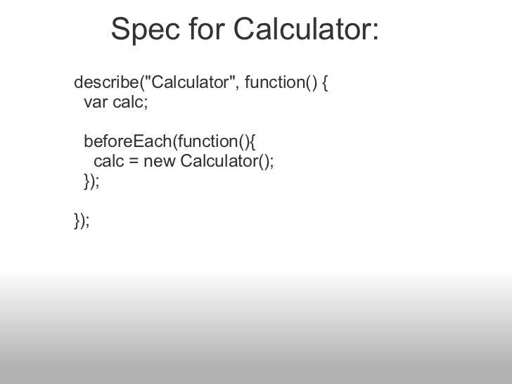 """describe(""""Calculator"""", function() {  var calc;  beforeEach(function(){  calc = new Calculator();  }); }); ..."""