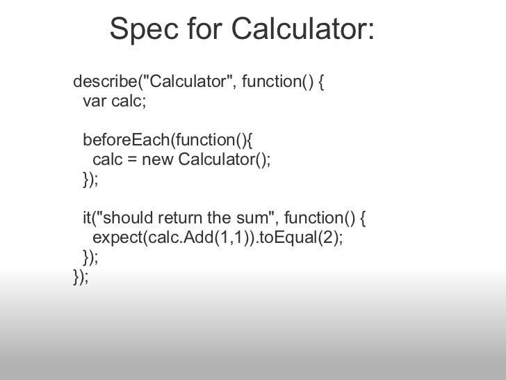 "describe(""Calculator"", function() {  var calc;  beforeEach(function(){  calc = new Calculator();  });  it..."