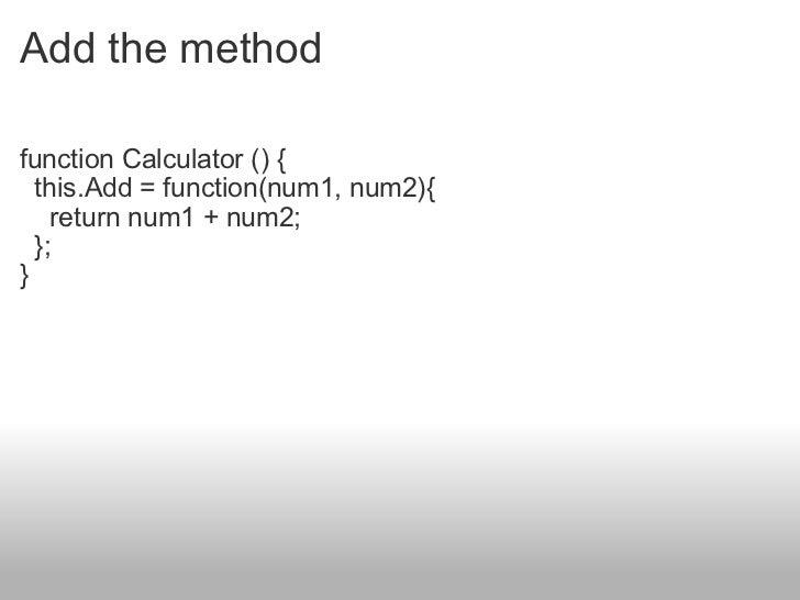 Add the method <ul><li>function Calculator () {  this.Add = function(num1, num2){  return num1 + num2;  }; } </li></ul>